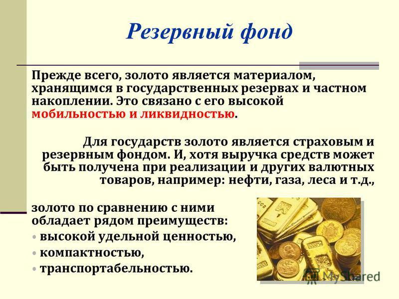 Резервный фонд Прежде всего, золото является материалом, хранящимся в государственных резервах и частном накоплении. Это связано с его высокой мобильностью и ликвидностью. Для государств золото является страховым и резервным фондом. И, хотя выручка с