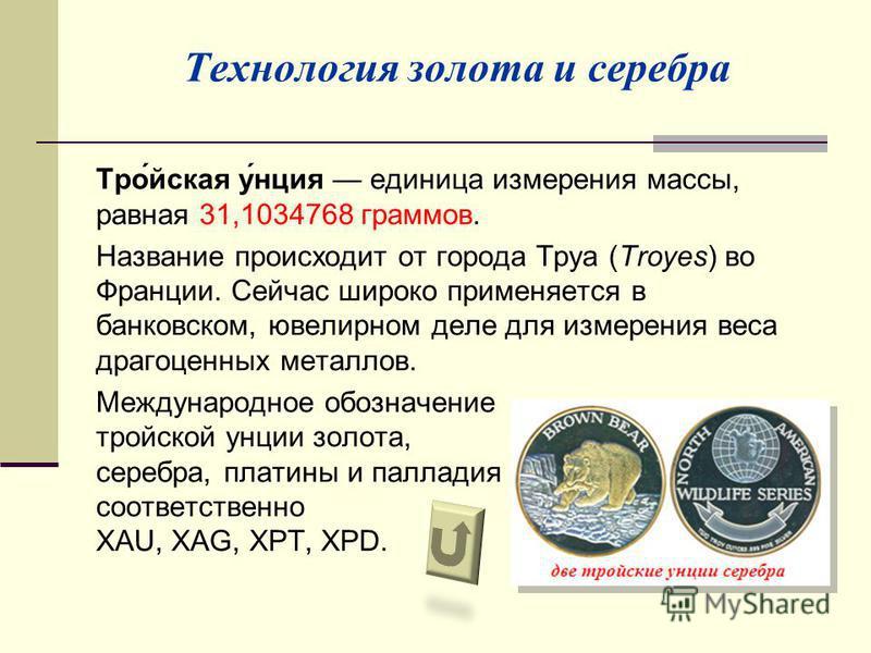 Технология золота и серебра Тро́йская у́нация единица измерения массы, равная 31,1034768 граммов. Название происходит от города Труа (Troyes) во Франции. Сейчас широко применяется в банковском, ювелирном деле для измерения веса драгоценных металлов.