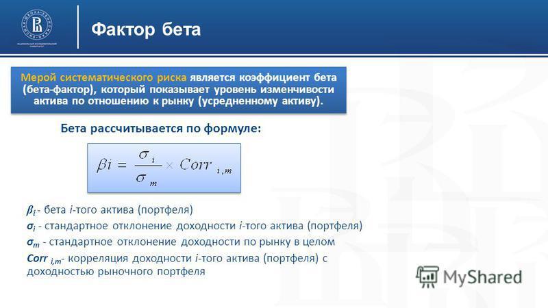 Фактор бета Бета рассчитывается по формуле: Мерой систематического риска является коэффициент бета (бета-фактор), который показывает уровень изменчивости актива по отношению к рынку (усредненному активу). β i - бета i-того актива (портфеля) σ i - ста