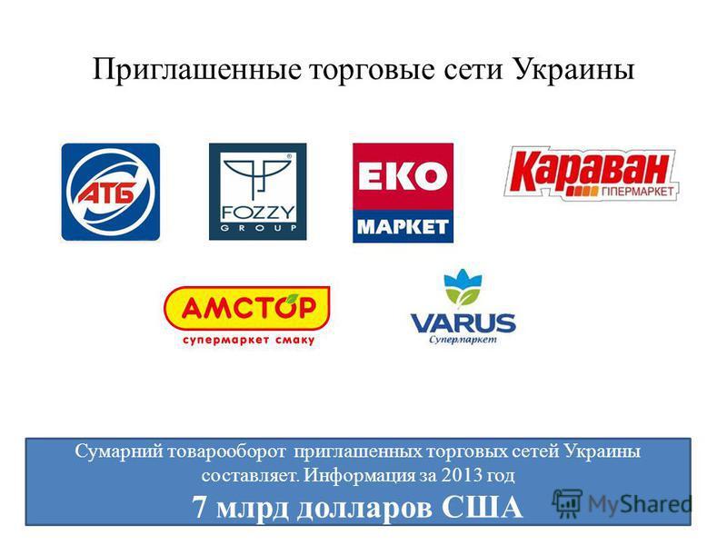 Приглашенные торговые сети Украины Сумарний товарооборот приглашенных торговых сетей Украины составляет. Информация за 2013 год 7 млрд долларов США
