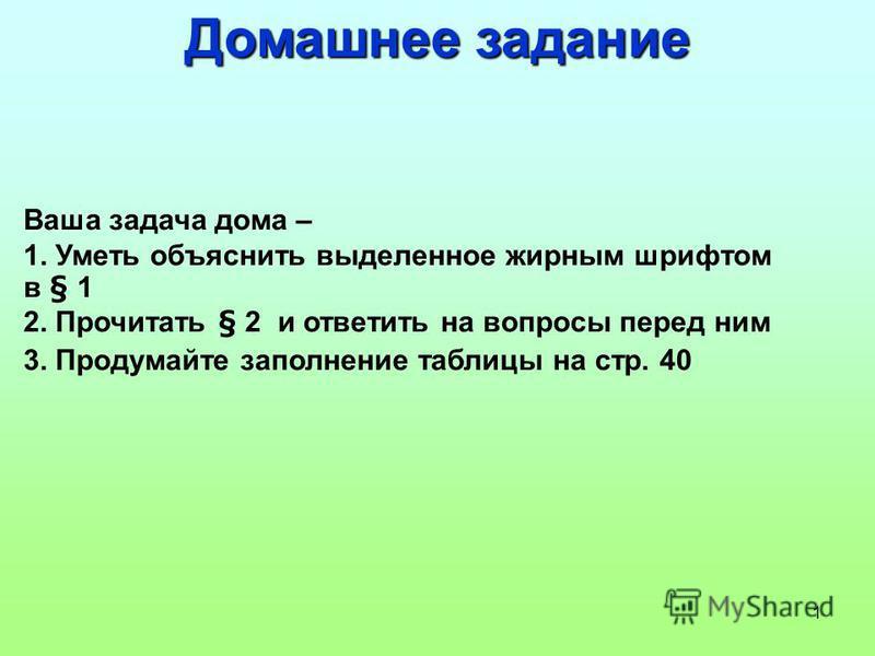 1 Домашнее задание Ваша задача дома – 1. Уметь объяснить выделенное жирным шрифтом в § 1 2. Прочитать § 2 и ответить на вопросы перед ним 3. Продумайте заполнение таблицы на стр. 40
