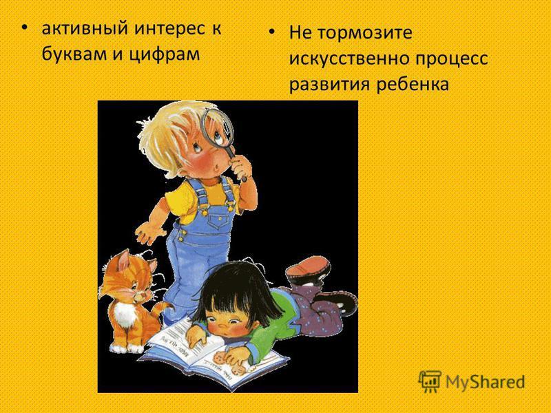 активный интерес к буквам и цифрам Не тормозите искусственно процесс развития ребенка