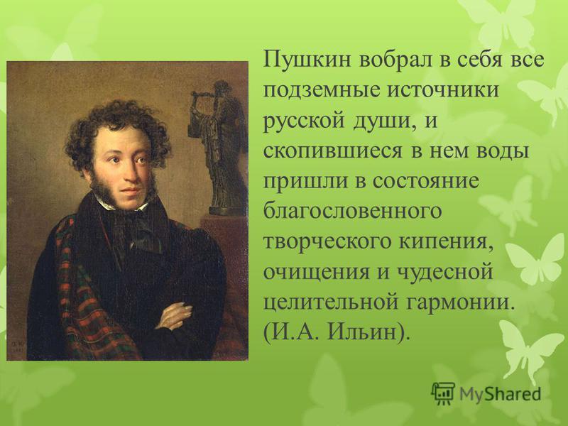 Пушкин вобрал в себя все подземные источники русской души, и скопившиеся в нем воды пришли в состояние благословенного творческого кипения, очищения и чудесной целительной гармонии. (И.А. Ильин).