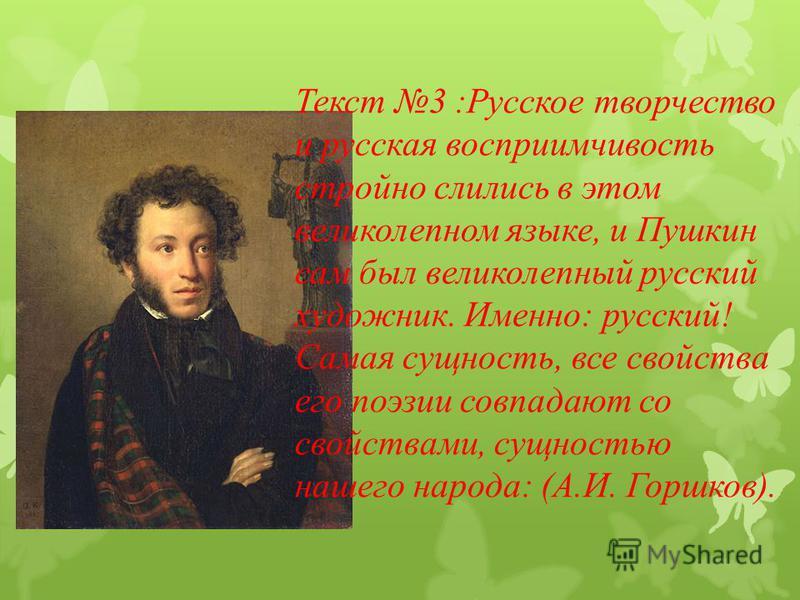 Текст 3 :Русское творчество и русская восприимчивость стройно слились в этом великолепном языке, и Пушкин сам был великолепный русский художник. Именно: русский! Самая сущность, все свойства его поэзии совпадают со свойствами, сущностью нашего народа