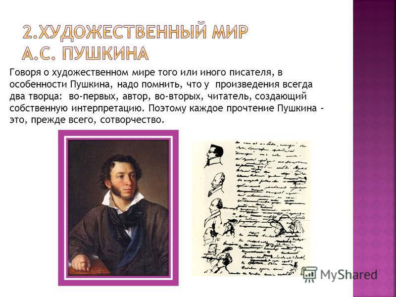 Говоря о художественном мире того или иного писателя, в особенности Пушкина, надо помнить, что у произведения всегда два творца: во-первых, автор, во-вторых, читатель, создающий собственную интерпретацию. Поэтому каждое прочтение Пушкина – это, прежд
