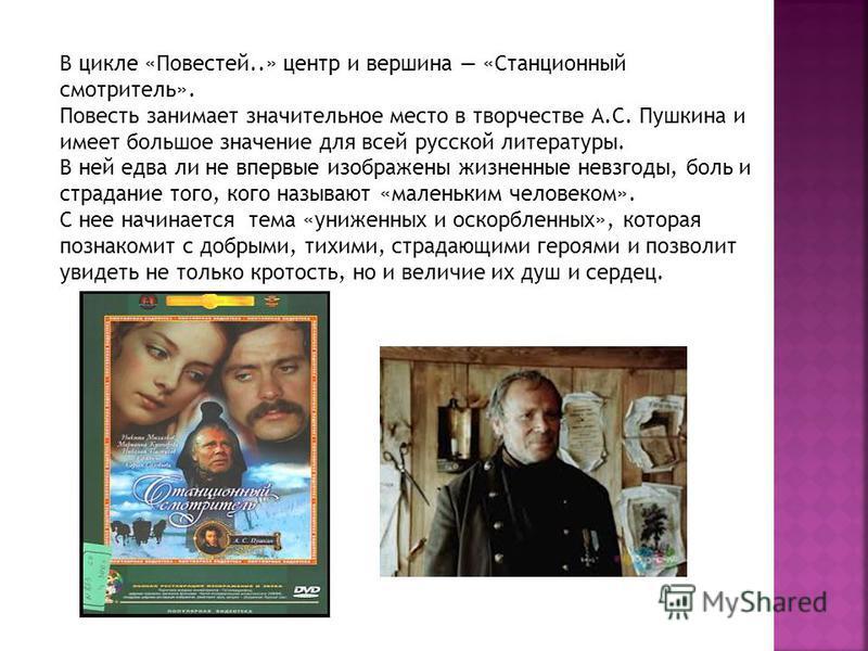 В цикле «Повестей..» центр и вершина «Станционный смотритель». Повесть занимает значительное место в творчестве А.С. Пушкина и имеет большое значение для всей русской литературы. В ней едва ли не впервые изображены жизненные невзгоды, боль и страдани