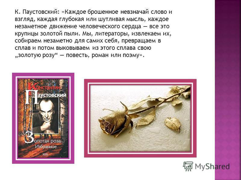 К. Паустовский: «Каждое брошенное невзначай слово и взгляд, каждая глубокая или шутливая мысль, каждое незаметное движение человеческого сердца все это крупицы золотой пыли. Мы, литераторы, извлекаем их, собираем незаметно для самих себя, превращаем