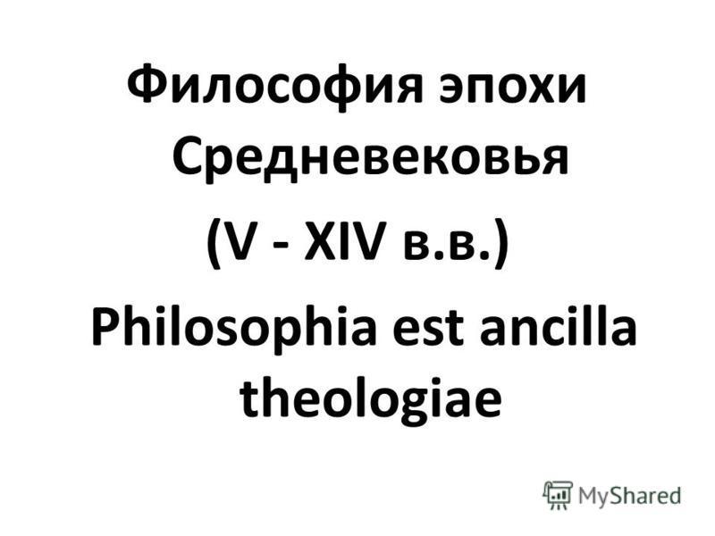 Философия эпохи Средневековья (V - XIV в.в.) Philosophia est ancilla theologiae