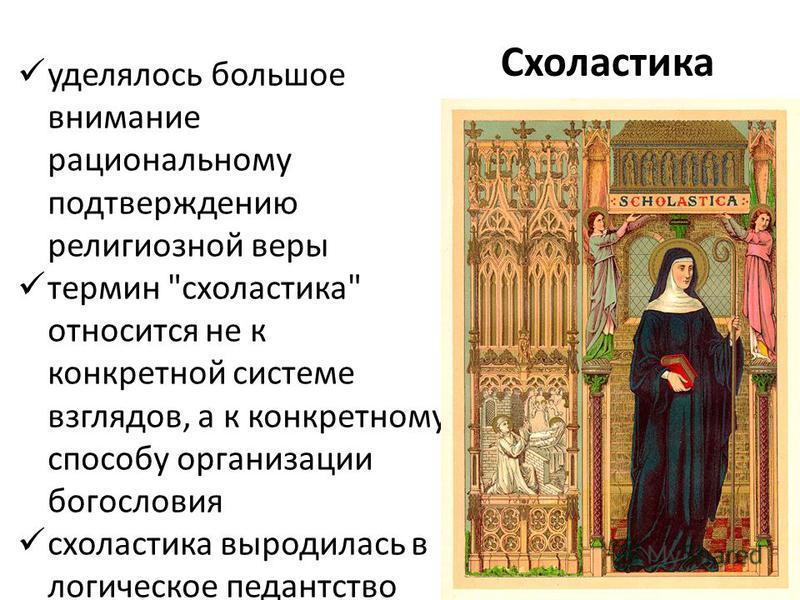 Схоластика уделялось большое внимание рациональному подтверждению религиозной веры термин схоластика относится не к конкретной системе взглядов, а к конкретному способу организации богословия схоластика выродилась в логическое педантство