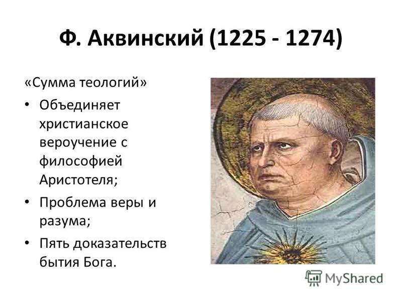Ф. Аквинский (1225 - 1274) «Сумма теологий» Объединяет христианское вероучение с философией Аристотеля; Проблема веры и разума; Пять доказательств бытия Бога.