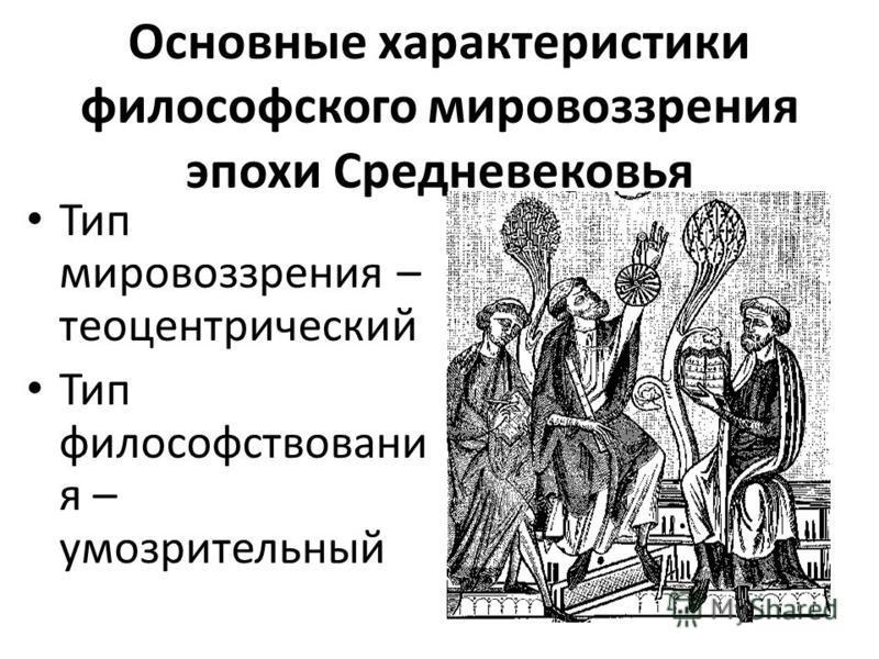 Основные характеристики философского мировоззрения эпохи Средневековья Тип мировоззрения – теоцентрический Тип философствования – умозрительный