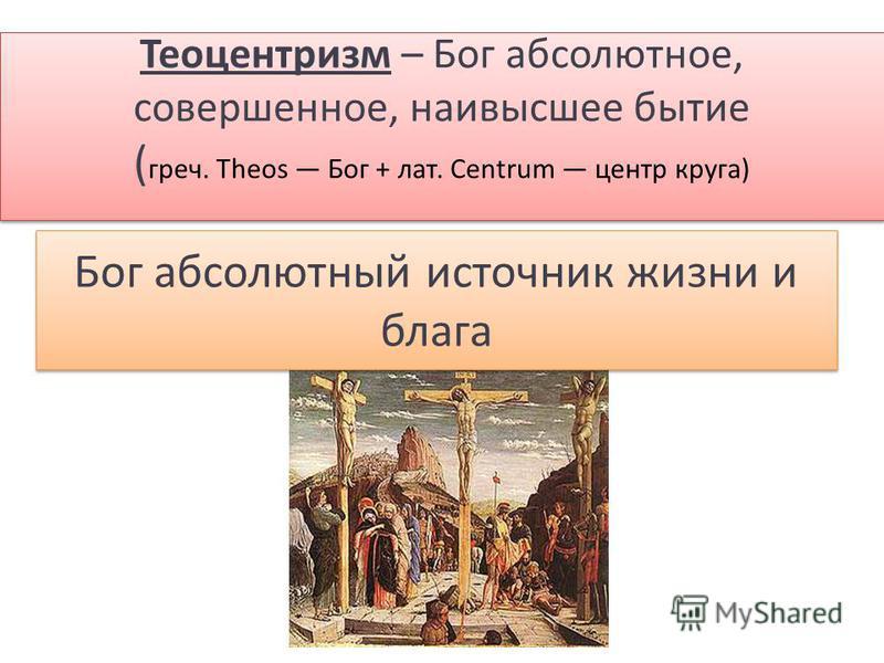 Бог абсолютный источник жизни и блага Теоцентризм – Бог абсолютное, совершенное, наивысшее бытие ( греч. Theos Бог + лат. Centrum центр круга)