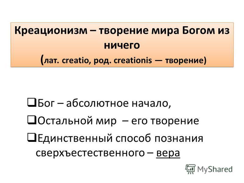 Бог – абсолютное начало, Остальной мир – его творение Единственный способ познания сверхъестественного – вера Креационизм – творение мира Богом из ничего ( лат. creatio, род. creationis творение) Креационизм – творение мира Богом из ничего ( лат. cre