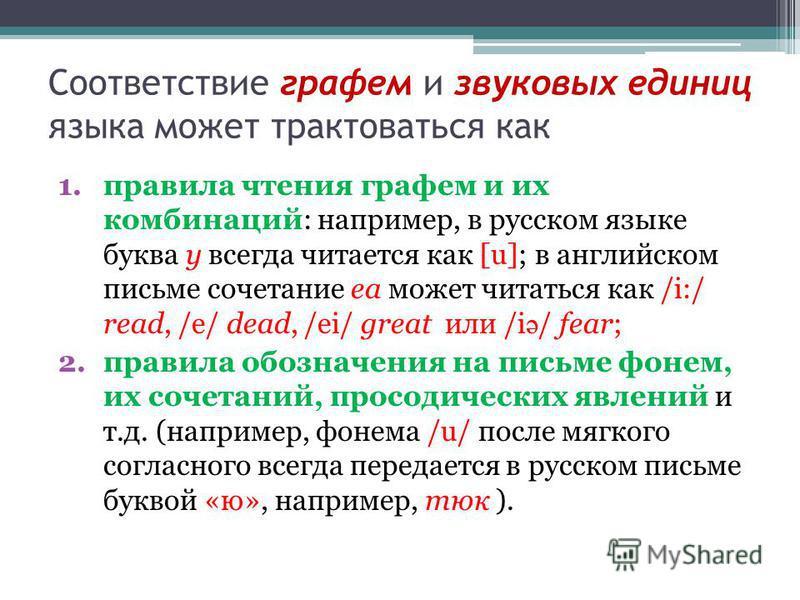 Соответствие графем и звуковых единиц языка может трактоваться как 1. правила чтения графем и их комбинаций: например, в русском языке буква у всегда читается как [u]; в английском письме сочетание ea может читаться как /i:/ read, /e/ dead, /ei/ grea