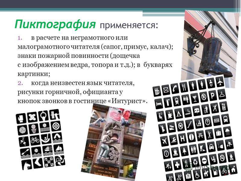 Пиктография применяется: 1. в расчете на неграмотного или малограмотного читателя (сапог, примус, калач); знаки пожарной повинности (дощечка с изображением ведра, топора и т.д.); в букварях картинки; 2. когда неизвестен язык читателя, рисунки горничн