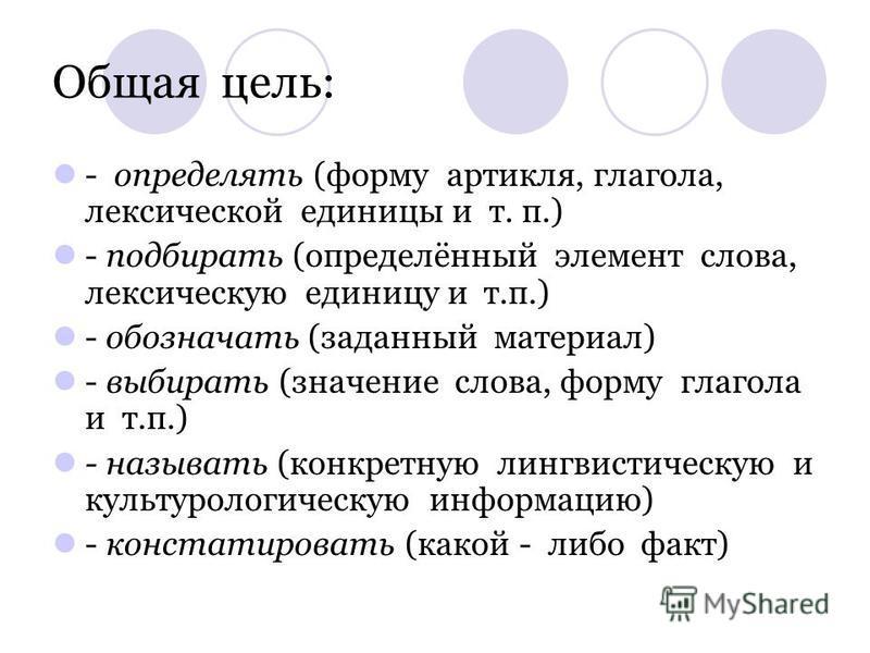 Общая цель: - определять (форму артикля, глагола, лексической единицы и т. п.) - подбирать (определённый элемент слова, лексическую единицу и т.п.) - обозначать (заданный материал) - выбирать (значение слова, форму глагола и т.п.) - называть (конкрет