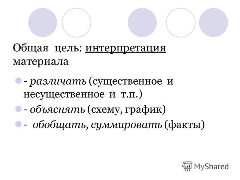 Общая цель: интерпретация материала - различать (существенное и несущественное и т.п.) - объяснять (схему, график) - обобщать, суммировать (факты)