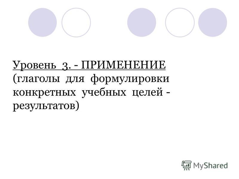 Уровень 3. - ПРИМЕНЕНИЕ (глаголы для формулировки конкретных учебных целей - результатов)