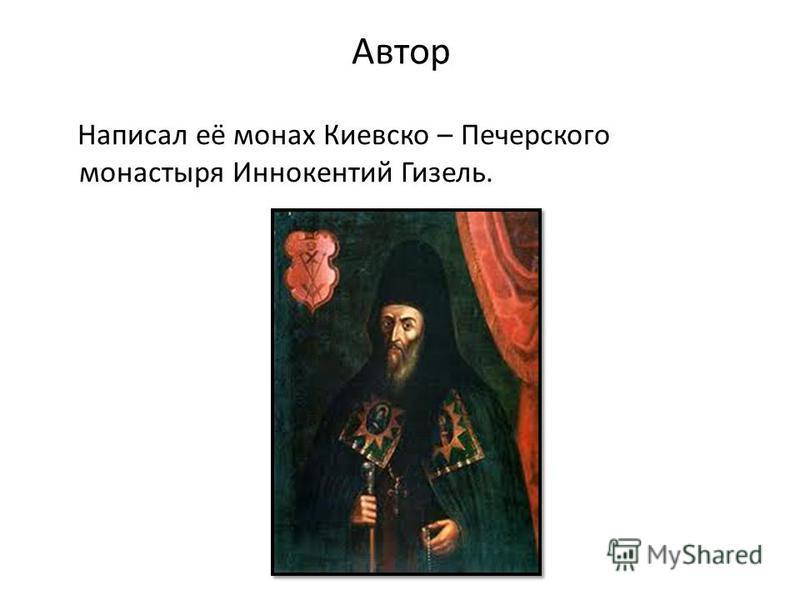 Автор Написал её монах Киевско – Печерского монастыря Иннокентий Гизель.
