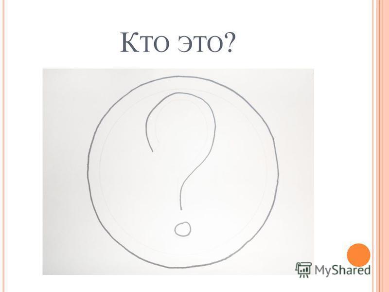 К ТО ЭТО ?