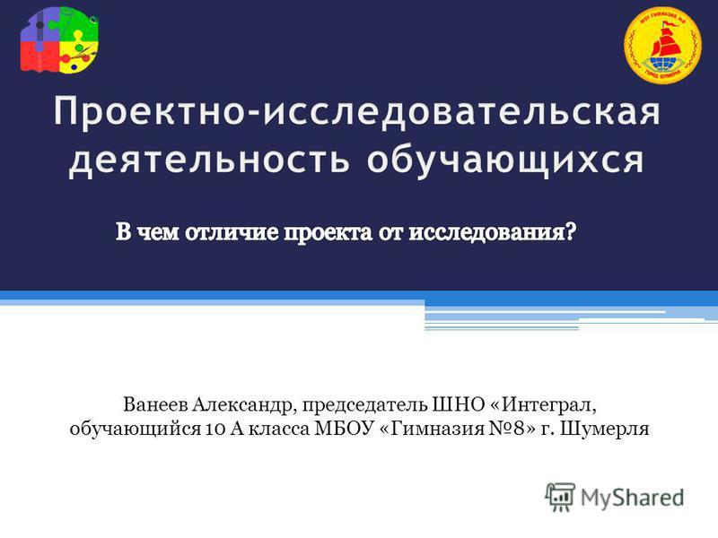 Ванеев Александр, председатель ШНО «Интеграл, обучающийся 10 А класса МБОУ «Гимназия 8» г. Шумерля