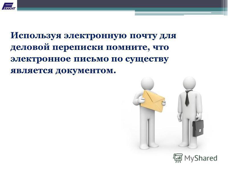 Используя электронную почту для деловой переписки помните, что электронное письмо по существу является документом.