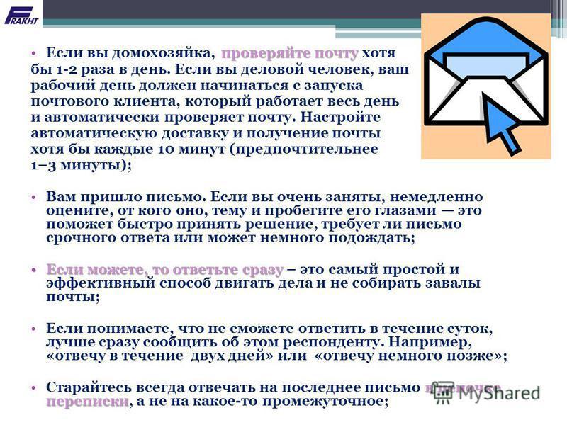 проверяйте почту Если вы домохозяйка, проверяйте почту хотя бы 1-2 раза в день. Если вы деловой человек, ваш рабочий день должен начинаться с запуска почтового клиента, который работает весь день и автоматически проверяет почту. Настройте автоматичес