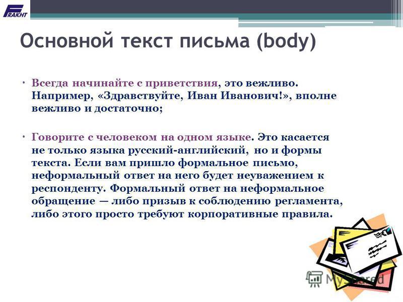 Основной текст письма (body) Всегда начинайте с приветствия, это вежливо. Например, «Здравствуйте, Иван Иванович!», вполне вежливо и достаточно; Говорите с человеком на одном языке. Это касается не только языка русский-английский, но и формы текста.