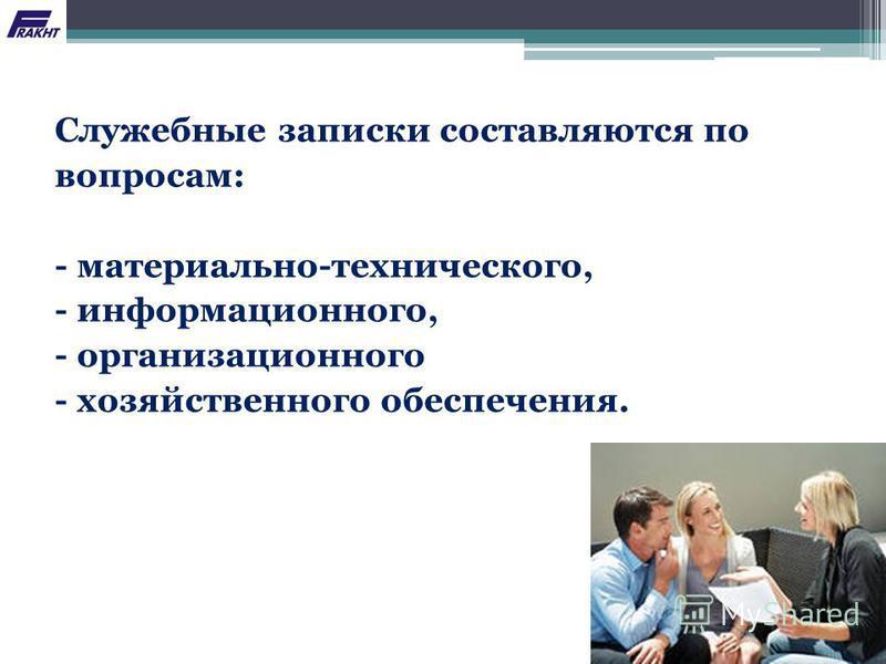 Служебные записки составляются по вопросам: - материально-технического, - информационного, - организационного - хозяйственного обеспечения.