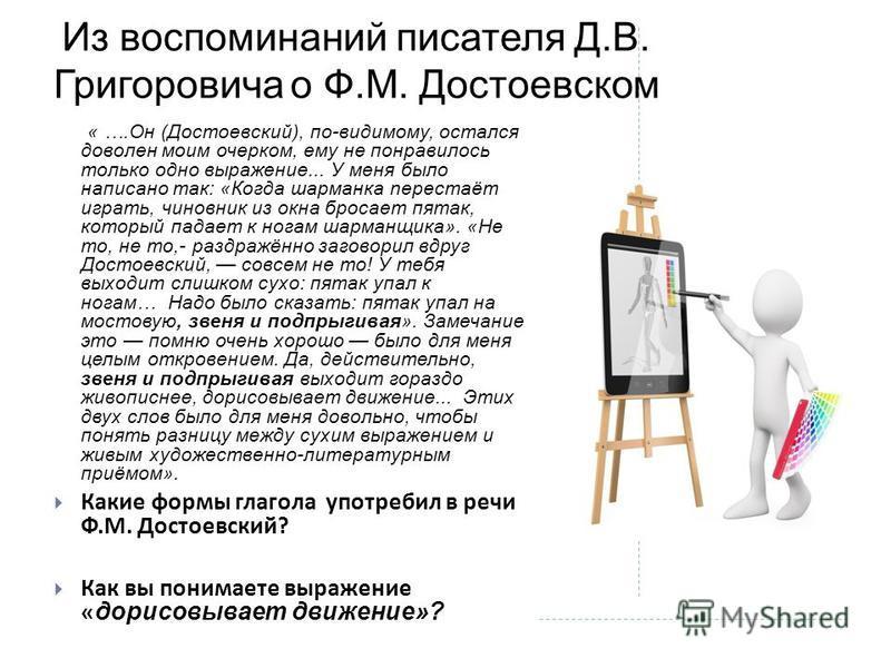 Из воспоминаний писателя Д.В. Григоровича о Ф.М. Достоевском « ….Он (Достоевский), по-видимому, остался доволен моим очерком, ему не понравилось только одно выражение... У меня было написано так: «Когда шарманка neрестаёт играть, чиновник из окна бро