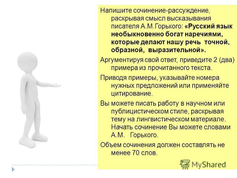 Напишите сочинение-рассуждение, раскрывая смысл высказывания писателя А.М.Горького: «Русский язык необыкновенно богат наречиями, которые делают нашу речь точной, образной, выразительной». Аргументируя свой ответ, приведите 2 (два) примера из прочитан