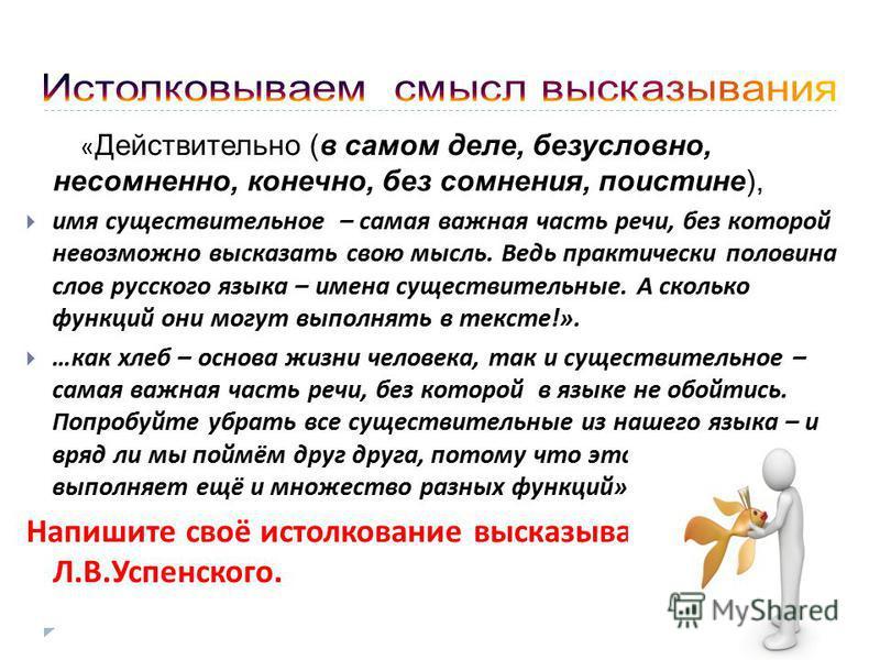 « Действительно (в самом деле, безусловно, несомненно, конечно, без сомнения, поистине), имя существительное – самая важная часть речи, без которой невозможно высказать свою мысль. Ведь практически половина слов русского языка – имена существительные