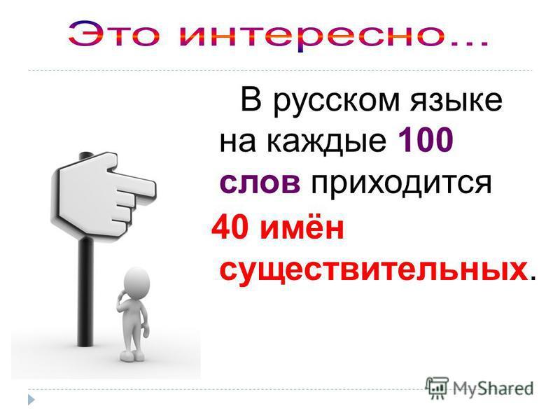В русском языке на каждые 100 слов приходится 40 имён существительных.