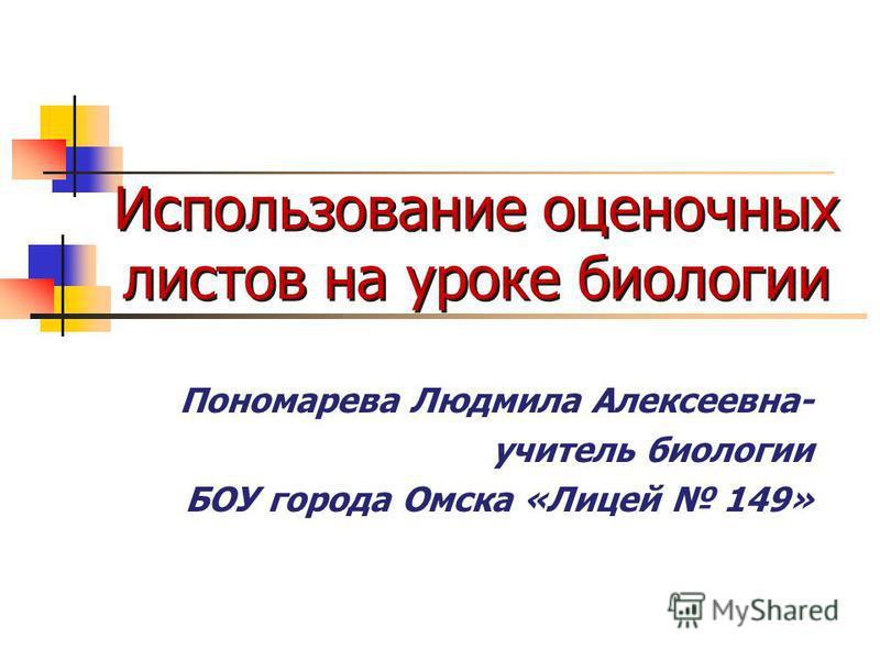 Использование оценочных листов на уроке биологии Пономарева Людмила Алексеевна- учитель биологии БОУ города Омска «Лицей 149»