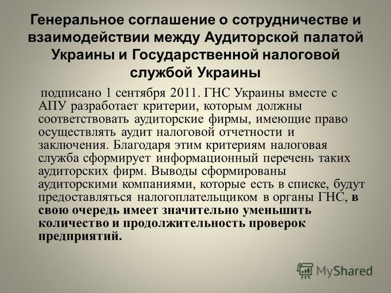 Генеральное соглашение о сотрудничестве и взаимодействии между Аудиторской палатой Украины и Государственной налоговой службой Украины подписано 1 сентября 2011. ГНС Украины вместе с АПУ разработает критерии, которым должны соответствовать аудиторски