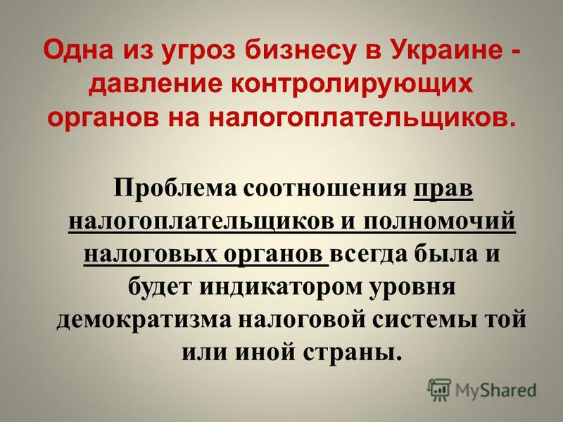 Одна из угроз бизнесу в Украине - давление контролирующих органов на налогоплательщиков. Проблема соотношения прав налогоплательщиков и полномочий налоговых органов всегда была и будет индикатором уровня демократизма налоговой системы той или иной ст