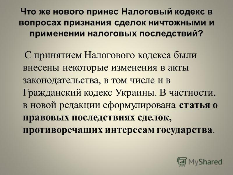 Что же нового принес Налоговый кодекс в вопросах признания сделок ничтожными и применении налоговых последствий? С принятием Налогового кодекса были внесены некоторые изменения в акты законодательства, в том числе и в Гражданский кодекс Украины. В ча