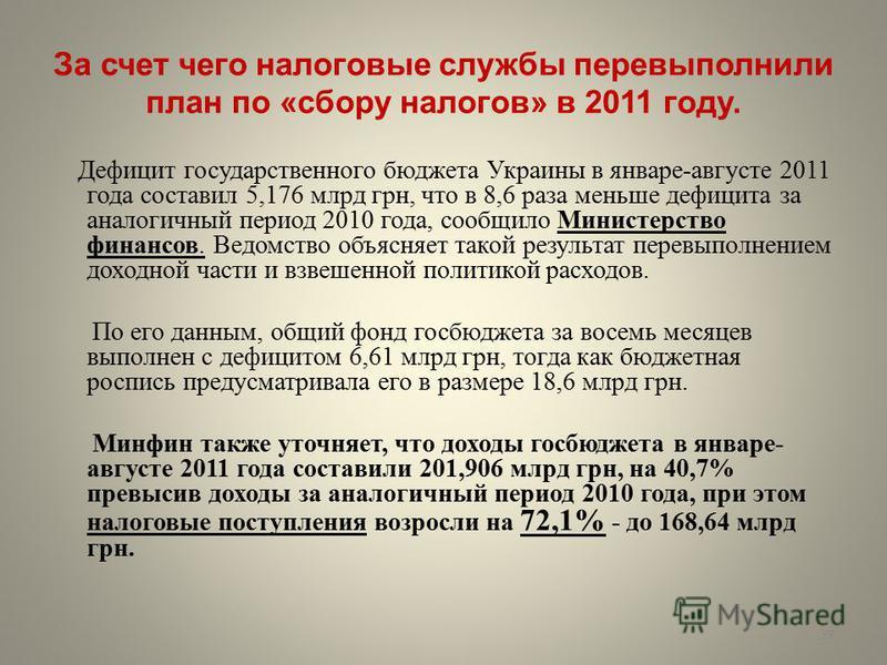 За счет чего налоговые службы перевыполнили план по «сбору налогов» в 2011 году. Дефицит государственного бюджета Украины в январе-августе 2011 года составил 5,176 млрд грн, что в 8,6 раза меньше дефицита за аналогичный период 2010 года, сообщило Мин