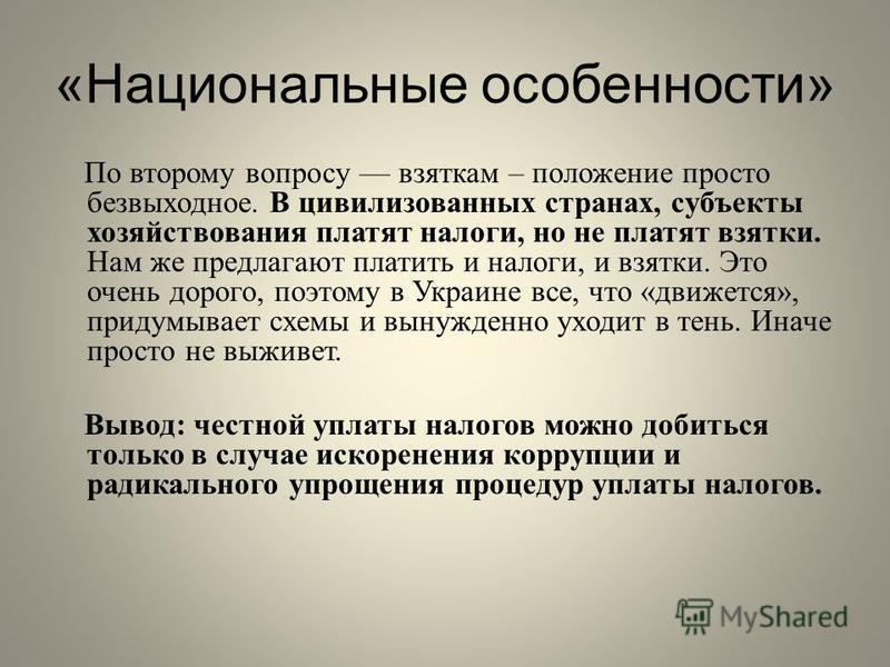 «Национальные особенности» По второму вопросу взяткам – положение просто безвыходное. В цивилизованных странах, субъекты хозяйствования платят налоги, но не платят взятки. Нам же предлагают платить и налоги, и взятки. Это очень дорого, поэтому в Укра