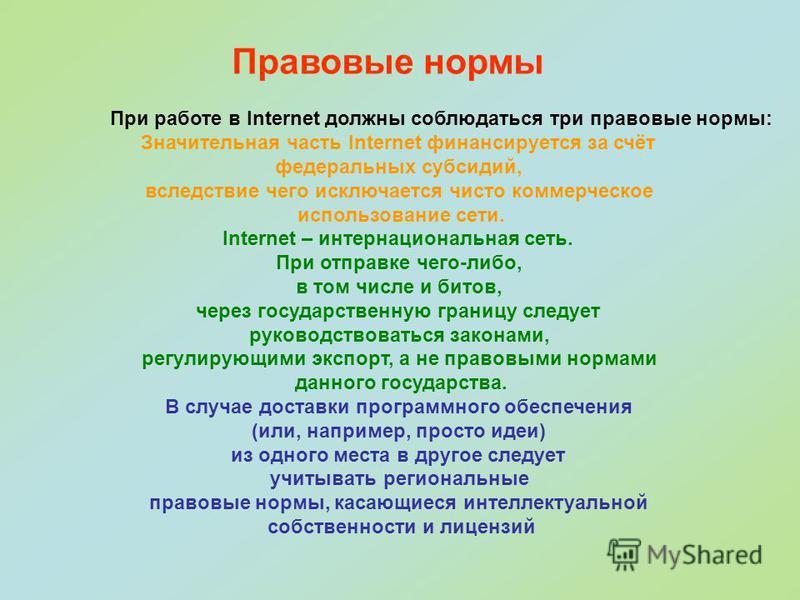 При работе в Internet должны соблюдаться три правовые нормы: Значительная часть Internet финансируется за счёт федеральных субсидий, вследствие чего исключается чисто коммерческое использование сети. Internet – интернациональная сеть. При отправке че