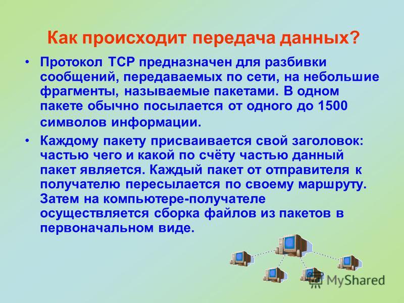 Протокол TCP предназначен для разбивки сообщений, передаваемых по сети, на небольшие фрагменты, называемые пакетами. В одном пакете обычно посылается от одного до 1500 символов информации. Каждому пакету присваивается свой заголовок: частью чего и ка