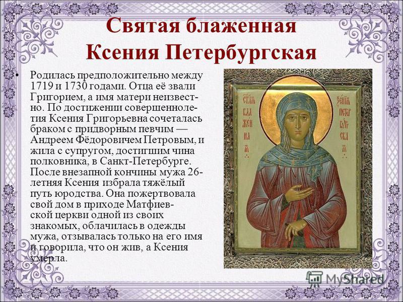 Святая блаженная Ксения Петербургская Родилась предположительно между 1719 и 1730 годами. Отца её звали Григорием, а имя матери неизвестно. По достижении совершеннолетия Ксения Григорьевна сочеталась браком с придворным певчим Андреем Фёдоровичем Пет