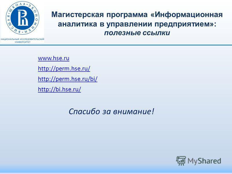 www.hse.ru http://perm.hse.ru/ http://perm.hse.ru/bi/ http://bi.hse.ru/ Спасибо за внимание! Магистерская программа «Информационная аналитика в управлении предприятием»: полезные ссылки