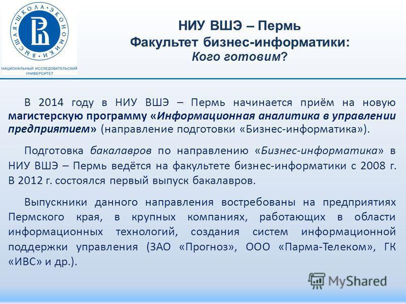 В 2014 году в НИУ ВШЭ – Пермь начинается приём на новую магистерскую программу «Информационная аналитика в управлении предприятием» (направление подготовки «Бизнес-информатика»). Подготовка бакалавров по направлению «Бизнес-информатика» в НИУ ВШЭ – П