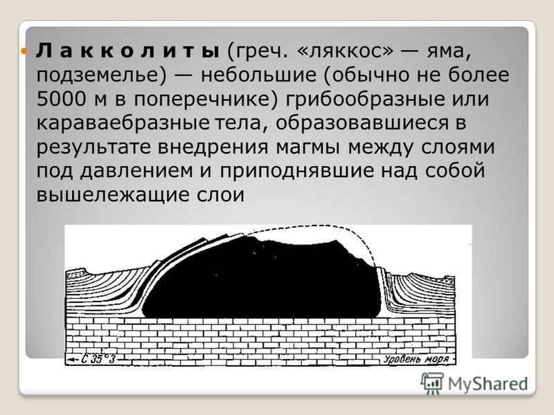 Л а к к о л и т ы (греч. «ляккос» яма, подземелье) небольшие (обычно не более 5000 м в поперечнике) грибообразные или караваебразные тела, образовавшиеся в результате внедрения магмы между слоями под давлением и приподнявшие над собой вышележащие сло