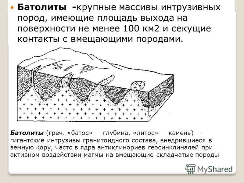 Батолиты -крупные массивы интрузивных пород, имеющие площадь выхода на поверхности не менее 100 км 2 и секущие контакты с вмещающими породами. Батолиты (греч. «батос» глубина, «лотос» камень) гигантские интрузивы гранитоидного состава, внедрившиеся в