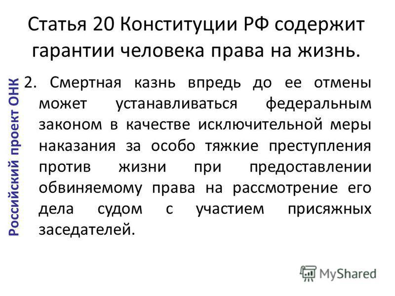 Статья 20 Конституции РФ содержит гарантии человека права на жизнь. 2. Смертная казнь впредь до ее отмены может устанавливаться федеральным законом в качестве исключительной меры наказания за особо тяжкие преступления против жизни при предоставлении