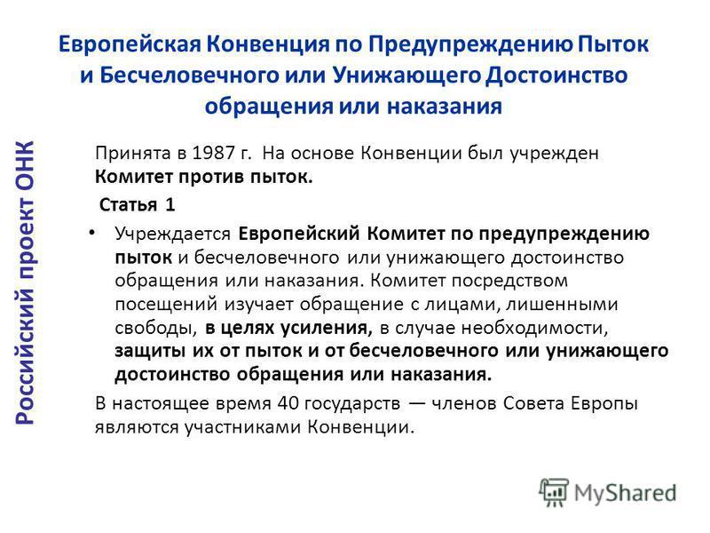 Европейская Конвенция по Предупреждению Пыток и Бесчеловечного или Унижающего Достоинство обращения или наказания Принята в 1987 г. На основе Конвенции был учрежден Комитет против пыток. Статья 1 Учреждается Европейский Комитет по предупреждению пыто