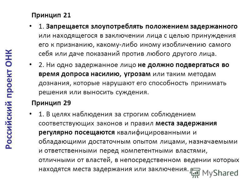 Принцип 21 1. Запрещается злоупотреблять положением задержанного или находящегося в заключении лица с целью принуждения его к признанию, какому-либо иному изобличению самого себя или даче показаний против любого другого лица. 2. Ни одно задержанное л