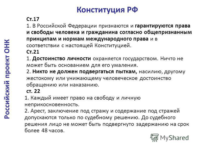Ст.17 1. В Российской Федерации признаются и гарантируются права и свободы человека и гражданина согласно общепризнанным принципам и нормам международного права и в соответствии с настоящей Конституцией. Ст.21 1. Достоинство личности охраняется госуд